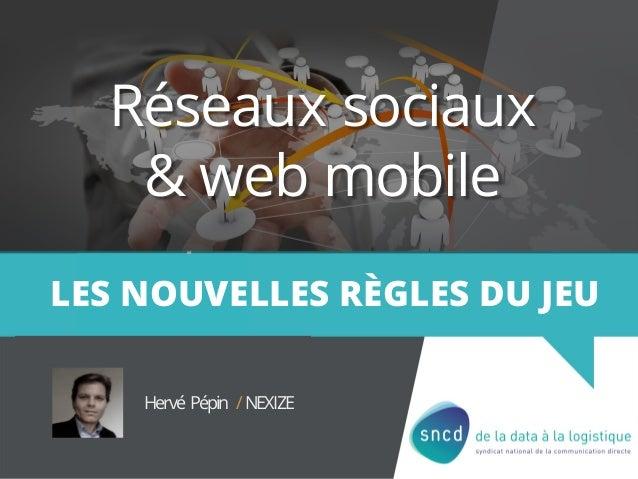 Réseaux sociaux & web mobile LES NOUVELLES RÈGLES DU JEU Hervé Pépin /NEXIZE