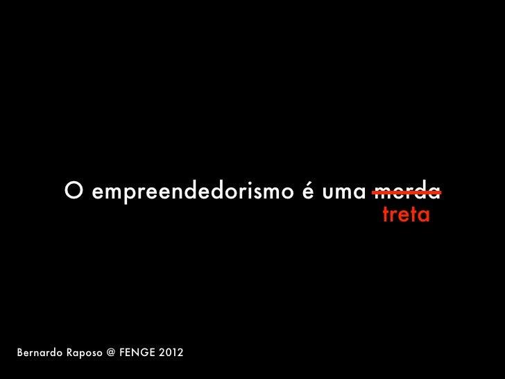 O empreendedorismo é uma merda                                tretaBernardo Raposo @ FENGE 2012