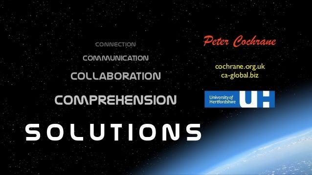 Connection  Communication  Collaboration  Peter Cochrane cochrane.org.uk ca-global.biz Comprehension s o l u t i o n s