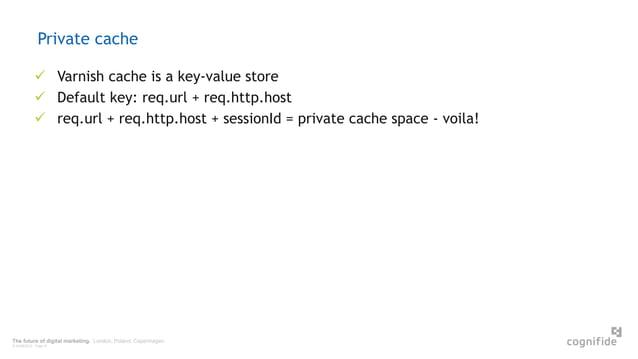 The future of digital marketing. London, Poland, Copenhagen. © 24/06/2015 Page 41 Private cache  Varnish cache is a key-v...