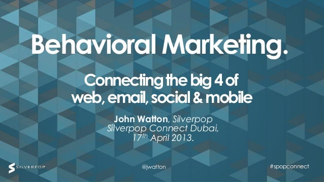 Behavioral Marketing.    Connecting the big 4 of   web, email, social & mobile          John Watton, Silverpop        Silv...