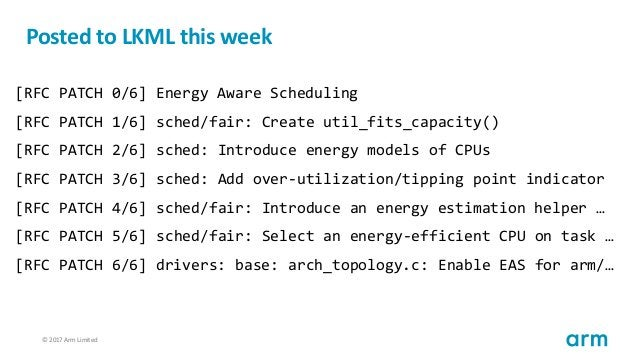 © 2017 Arm Limited102 Posted to LKML this week [RFC PATCH 0/6] Energy Aware Scheduling [RFC PATCH 1/6] sched/fair: Create ...