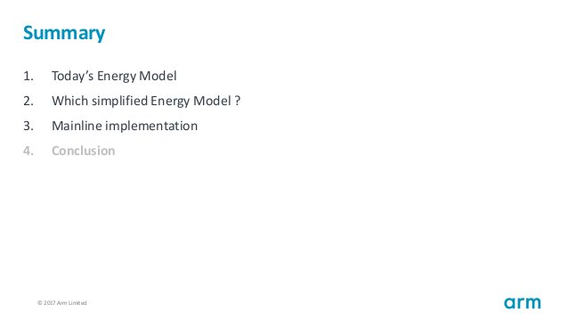 © 2017 Arm Limited103 Summary 1. Today's Energy Model 2. Which simplified Energy Model ? 3. Mainline implementation 4. Con...