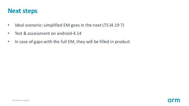 © 2017 Arm Limited104 Next steps • Ideal scenario: simplified EM goes in the next LTS (4.19 ?) • Test & assessment on andr...