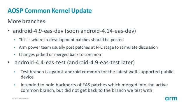 © 2017 Arm Limited11 AOSP Common Kernel Update More branches: • android-4.9-eas-dev (soon android-4.14-eas-dev) • This is ...