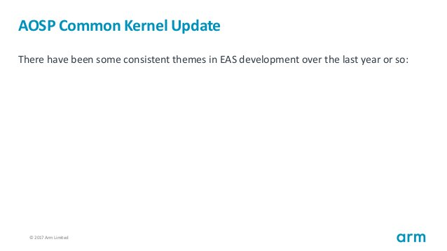 © 2017 Arm Limited12 AOSP Common Kernel Update There have been some consistent themes in EAS development over the last yea...