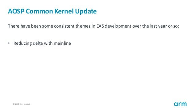 © 2017 Arm Limited13 AOSP Common Kernel Update There have been some consistent themes in EAS development over the last yea...