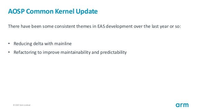 © 2017 Arm Limited14 AOSP Common Kernel Update There have been some consistent themes in EAS development over the last yea...