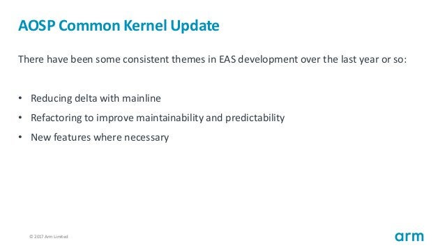 © 2017 Arm Limited15 AOSP Common Kernel Update There have been some consistent themes in EAS development over the last yea...