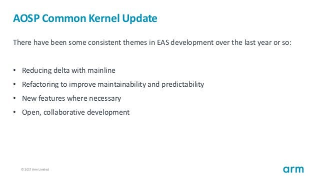© 2017 Arm Limited16 AOSP Common Kernel Update There have been some consistent themes in EAS development over the last yea...