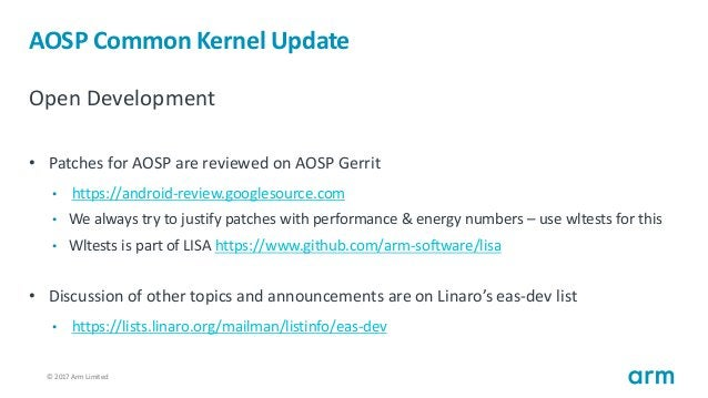 © 2017 Arm Limited17 AOSP Common Kernel Update Open Development • Patches for AOSP are reviewed on AOSP Gerrit • https://a...