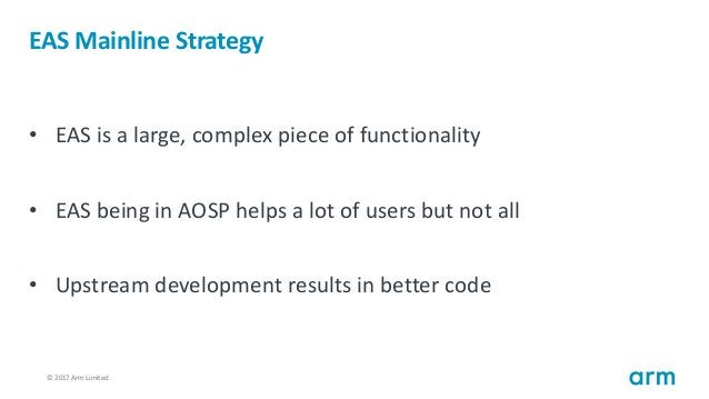 © 2017 Arm Limited19 EAS Mainline Strategy • EAS is a large, complex piece of functionality • EAS being in AOSP helps a lo...