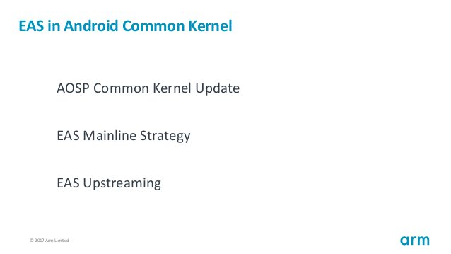 © 2017 Arm Limited2 EAS in Android Common Kernel AOSP Common Kernel Update EAS Mainline Strategy EAS Upstreaming
