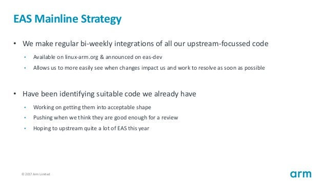 © 2017 Arm Limited20 EAS Mainline Strategy • We make regular bi-weekly integrations of all our upstream-focussed code • Av...