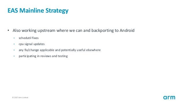 © 2017 Arm Limited21 EAS Mainline Strategy • Also working upstream where we can and backporting to Android • schedutil fix...