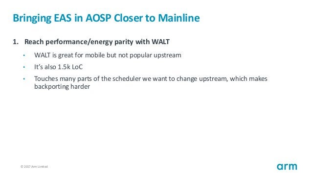 © 2017 Arm Limited24 Bringing EAS in AOSP Closer to Mainline 1. Reach performance/energy parity with WALT • WALT is great ...