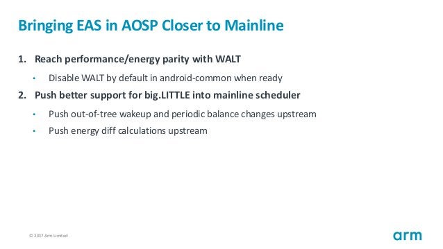 © 2017 Arm Limited25 Bringing EAS in AOSP Closer to Mainline 1. Reach performance/energy parity with WALT • Disable WALT b...