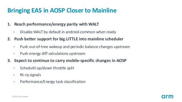 © 2017 Arm Limited26 Bringing EAS in AOSP Closer to Mainline 1. Reach performance/energy parity with WALT • Disable WALT b...