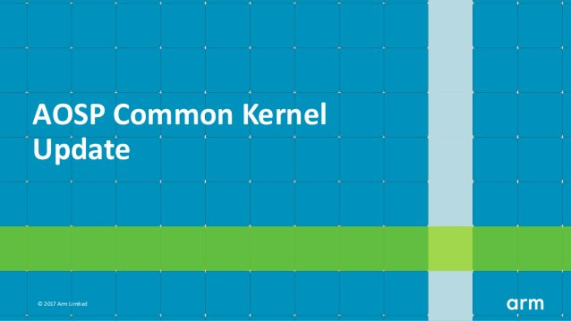 © 2017 Arm Limited AOSP Common Kernel Update