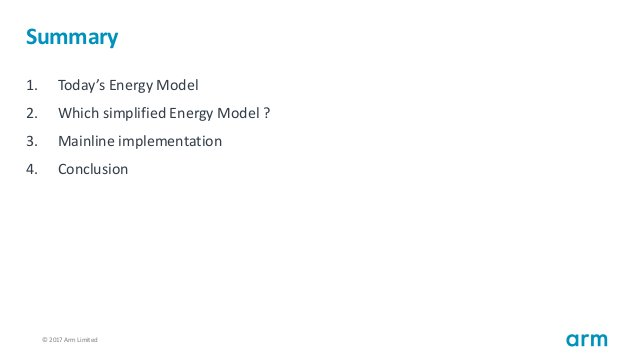 © 2017 Arm Limited33 Summary 1. Today's Energy Model 2. Which simplified Energy Model ? 3. Mainline implementation 4. Conc...