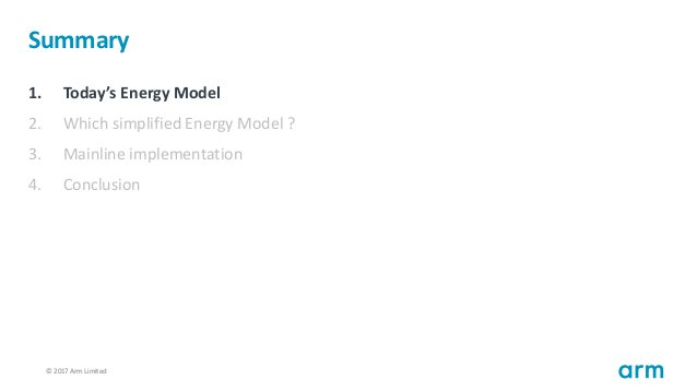 © 2017 Arm Limited34 Summary 1. Today's Energy Model 2. Which simplified Energy Model ? 3. Mainline implementation 4. Conc...