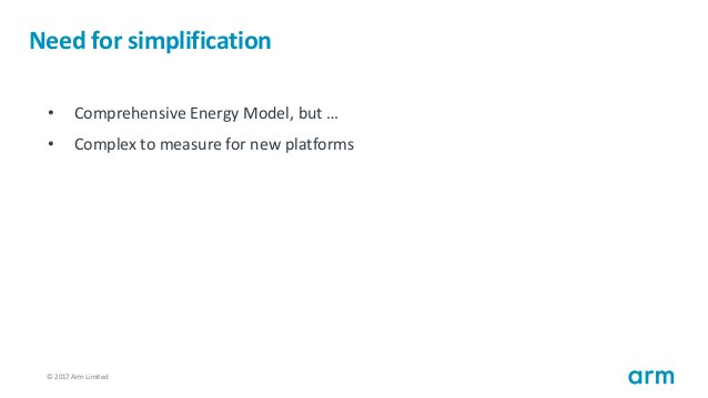 © 2017 Arm Limited50 Need for simplification • Comprehensive Energy Model, but … • Complex to measure for new platforms
