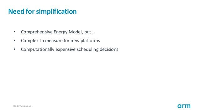 © 2017 Arm Limited51 Need for simplification • Comprehensive Energy Model, but … • Complex to measure for new platforms • ...