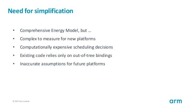 © 2017 Arm Limited53 Need for simplification • Comprehensive Energy Model, but … • Complex to measure for new platforms • ...