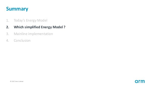 © 2017 Arm Limited54 Summary 1. Today's Energy Model 2. Which simplified Energy Model ? 3. Mainline implementation 4. Conc...