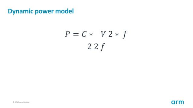 © 2017 Arm Limited81 Dynamic power model 𝑃 = 𝐶 ∗ 𝑉 2 ∗ 𝑓 2 2 𝑓