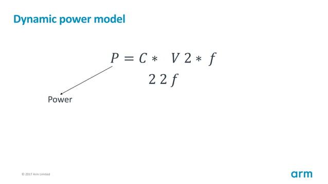 © 2017 Arm Limited82 Dynamic power model 𝑃 = 𝐶 ∗ 𝑉 2 ∗ 𝑓 2 2 𝑓 Power