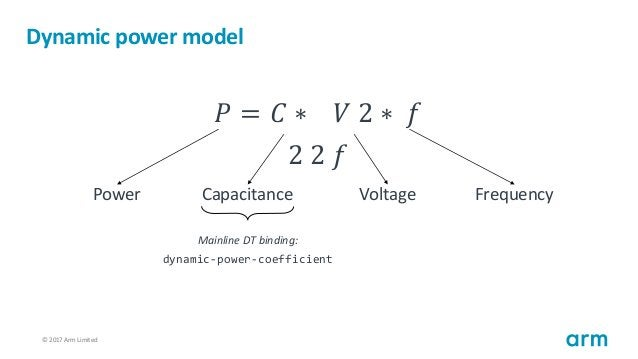 © 2017 Arm Limited86 Dynamic power model 𝑃 = 𝐶 ∗ 𝑉 2 ∗ 𝑓 2 2 𝑓 Power Capacitance Voltage Frequency Mainline DT binding: dy...
