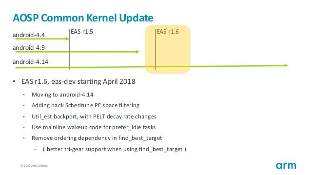 © 2017 Arm Limited9 AOSP Common Kernel Update • EAS r1.6, eas-dev starting April 2018 • Moving to android-4.14 • Adding ba...