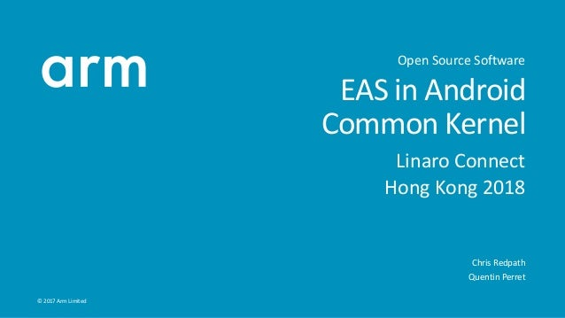 © 2017 Arm Limited EAS in Android Common Kernel Linaro Connect Hong Kong 2018 Chris Redpath Quentin Perret Open Source Sof...