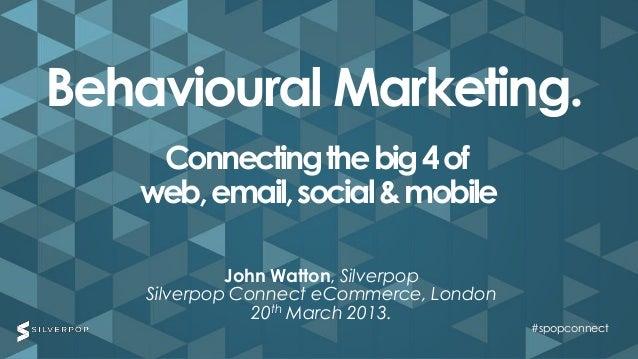 Behavioural Marketing.    Connecting the big 4 of   web, email, social & mobile             John Watton, Silverpop    Silv...