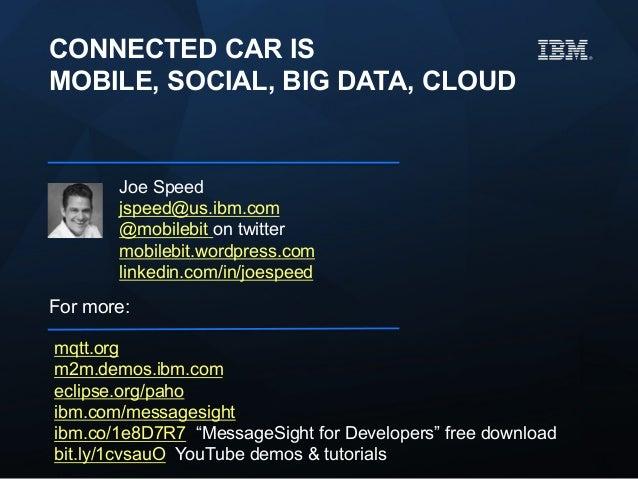 CONNECTED CAR IS MOBILE, SOCIAL, BIG DATA, CLOUD  Joe Speed jspeed@us.ibm.com @mobilebit on twitter mobilebit.wordpress.co...