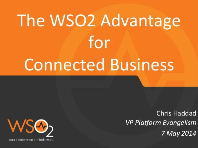 VP  Pla&orm  Evangelism   Chris  Haddad   The  WSO2  Advantage   for     Connected  Business   7 ...
