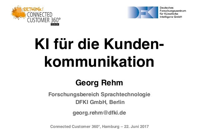 Connected Customer 360°, Hamburg – 22. Juni 2017 KI für die Kunden- kommunikation Georg Rehm Forschungsbereich Sprachtechn...