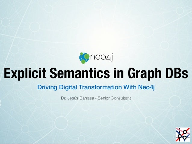 Explicit Semantics in Graph DBs Driving Digital Transformation With Neo4j Dr. Jesús Barrasa - Senior Consultant