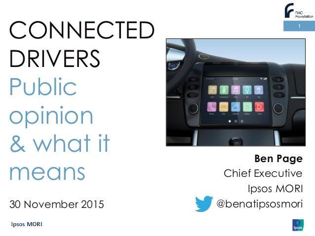 1 Ben Page Chief Executive Ipsos MORI @benatipsosmori CONNECTED DRIVERS Public opinion & what it means 30 November 2015