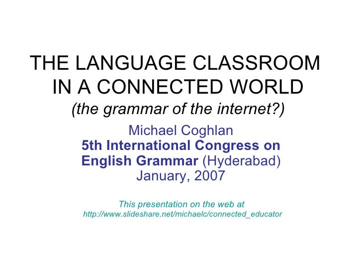 THE LANGUAGE CLASSROOM  IN A CONNECTED WORLD (the grammar of the internet?) Michael Coghlan 5th International Congress on ...