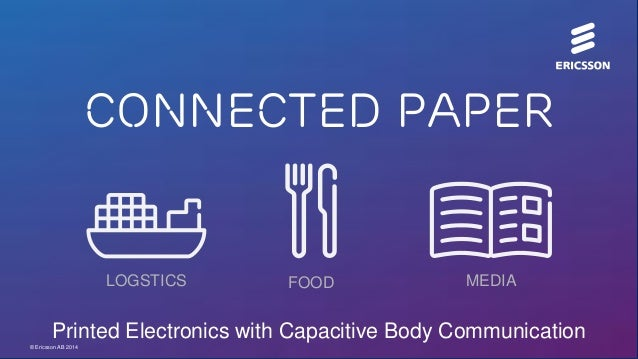Connected Paper  LOGSTICS  FOOD  MEDIA  Printed Electronics with Capacitive Body Communication © Ericsson AB 2014