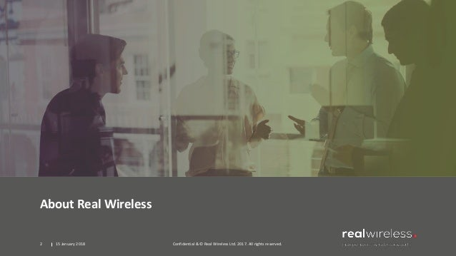 About Real Wireless 15 January 2018 Confidential & © Real Wireless Ltd. 2017. All rights reserved.2