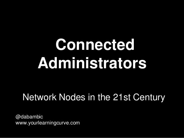 Connected Administrators Network Nodes in the 21st Century @dabambic www.yourlearningcurve.com