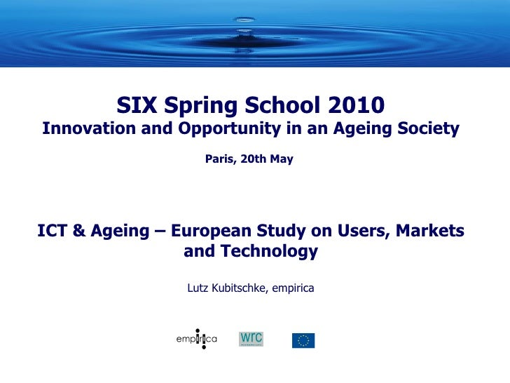 SIX Spring School 2010 Innovation and Opportunity in an Ageing Society Paris, 20th May  ICT & Ageing – European Study on U...