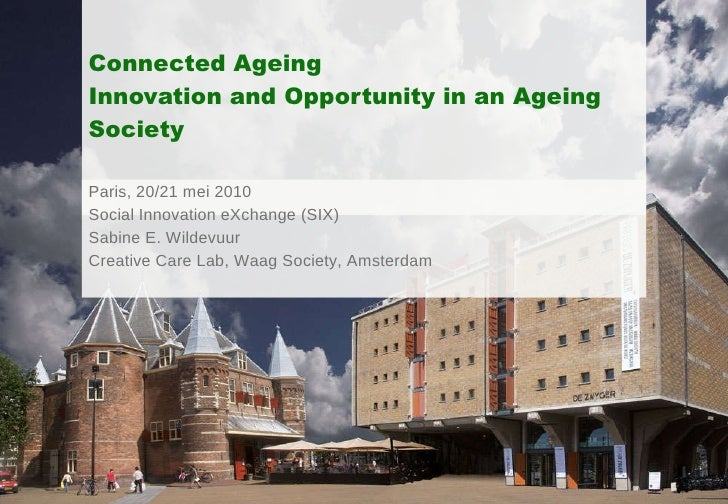 Connected Ageing Innovation and Opportunity in an Ageing Society Paris, 20/21 mei 2010 Social Innovation eXchange (SIX) Sa...