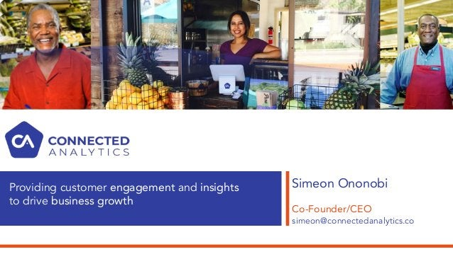 Simeon Ononobi Co-Founder/CEO simeon@connectedanalytics.co Providing customer engagement and insights to drive business gr...