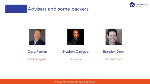 Advisers and some backers simeon@connectedanalytics.co Craig Fenton Stephen Ozoigbo Brandon Drew COO, Google UK Lion Afric...