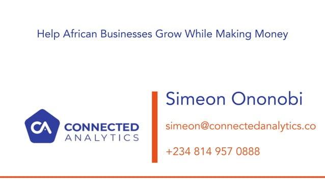 Simeon Ononobi simeon@connectedanalytics.co +234 814 957 0888 Help African Businesses Grow While Making Money
