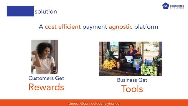 simeon@connectedanalytics.co solution A cost efficient payment agnostic platform Customers Get Rewards Business Get Tools
